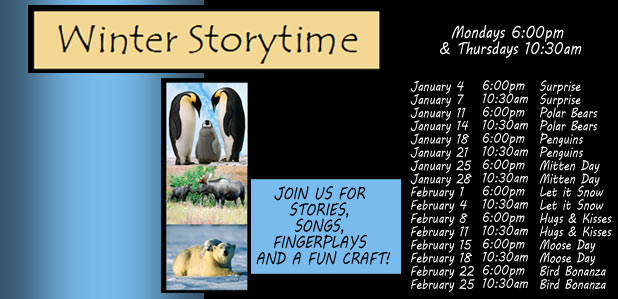 Winter Storytime.  Mondays 6:00pm  & Thursdays 10:30am.  JOIN US FOR  STORIES,  SONGS,  FINGERPLAYS  AND A FUN CRAFT!