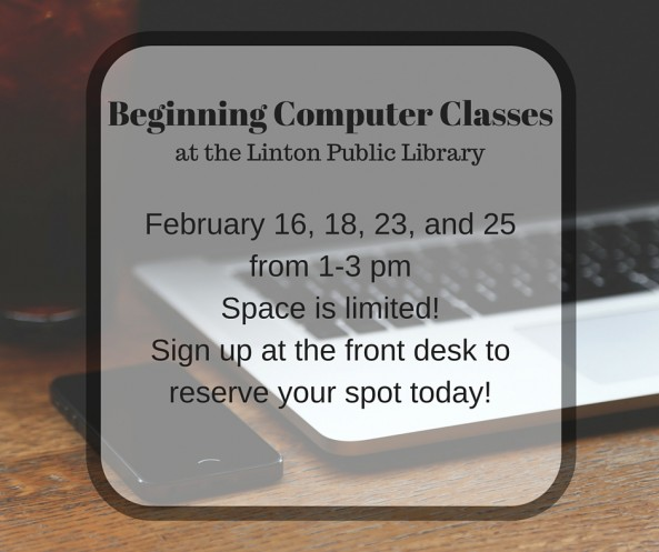 Beginning Computer Classes at the Linton Public Library February 16, 18, 23, and 25 from 1-3 pm. Space is limited? Sign up at the front desk to reserve your spot today!