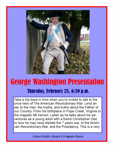George Washington Presentation Thursday, February 25, 6:30 p.m. Take a trip back in time when you're invited to talk to the once hero of The American Revolutionary War. Lend an ear to the man, the myths, and truths about the Father of our Country. From his birthplace in Pope Creek, Virginia to the majestic Mt Vernon. Listen as he talks about his adventures as a young adult with a friend Christopher Gist, to how he may have started the 7 years war, to the American Revolutionary War, and the Presidency. This is a very engaging tale that has a lot of fun, history, and adventure. Linton Public Library's Program Room