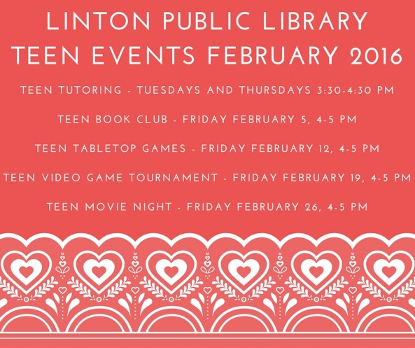 Teen Events February 2016 Teen Tutoring - Tuesdays and Thursdays 3:30-4:30 pm, Teen Book Club - Friday February 5, 4-5 pm, Teen Tabletop Games - Friday February 12, 4-5 pm, Teen Video Game Tournament - Friday February 19, 4-5 pm, Teen Movie Night - Friday February 26, 4-5 pm